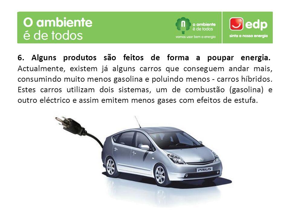 6. Alguns produtos são feitos de forma a poupar energia. Actualmente, existem já alguns carros que conseguem andar mais, consumindo muito menos gasoli