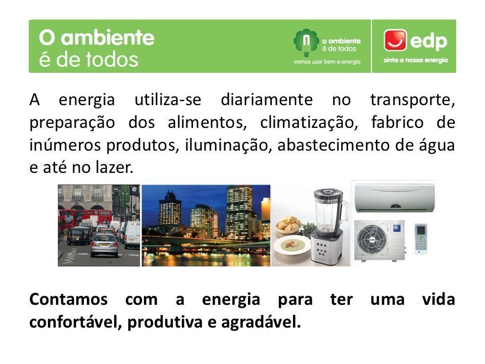 A energia utiliza-se diariamente no transporte, preparação dos alimentos, climatização, fabrico de inúmeros produtos, iluminação, abastecimento de águ