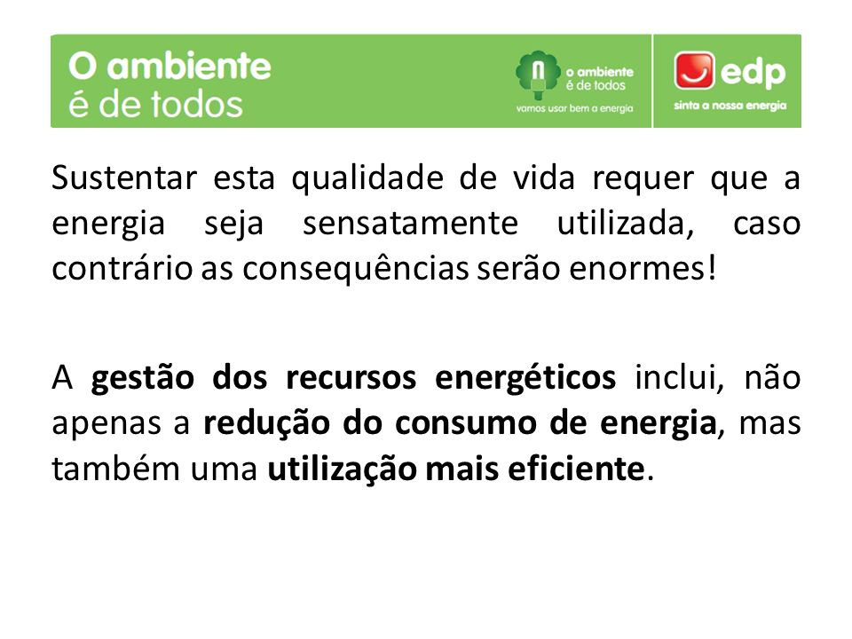 Sustentar esta qualidade de vida requer que a energia seja sensatamente utilizada, caso contrário as consequências serão enormes! A gestão dos recurso
