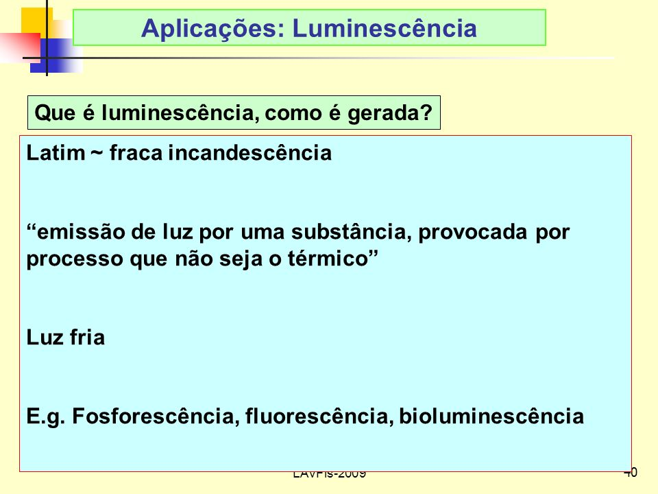 40 LAvFis-2009 Aplicações: Luminescência Que é luminescência, como é gerada.