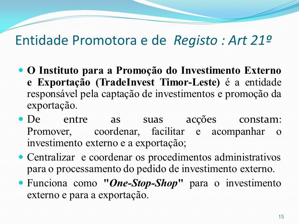 Entidade Promotora e de Registo : Art 21º O Instituto para a Promoção do Investimento Externo e Exportação (TradeInvest Timor-Leste) é a entidade resp