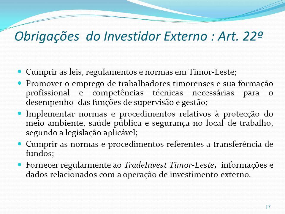Obrigações do Investidor Externo : Art. 22º Cumprir as leis, regulamentos e normas em Timor-Leste; Promover o emprego de trabalhadores timorenses e su
