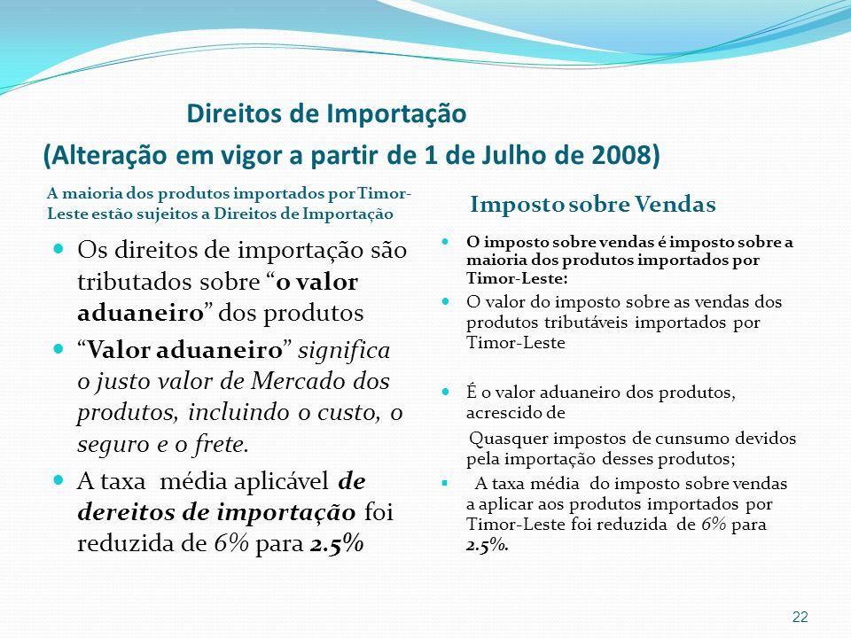 Direitos de Importação (Alteração em vigor a partir de 1 de Julho de 2008) A maioria dos produtos importados por Timor- Leste estão sujeitos a Direito