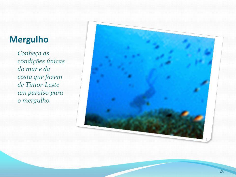 Mergulho Conheça as condições únicas do mar e da costa que fazem de Timor-Leste um paraíso para o mergulho. 26