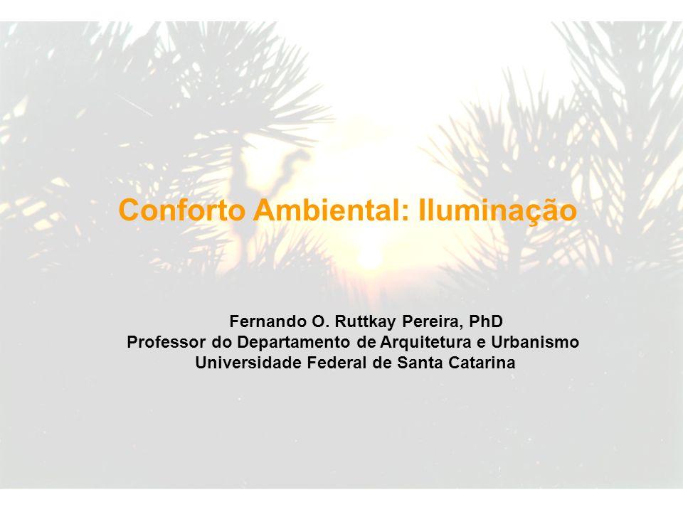 Fernando O. Ruttkay Pereira, PhD Professor do Departamento de Arquitetura e Urbanismo Universidade Federal de Santa Catarina Conforto Ambiental: Ilumi