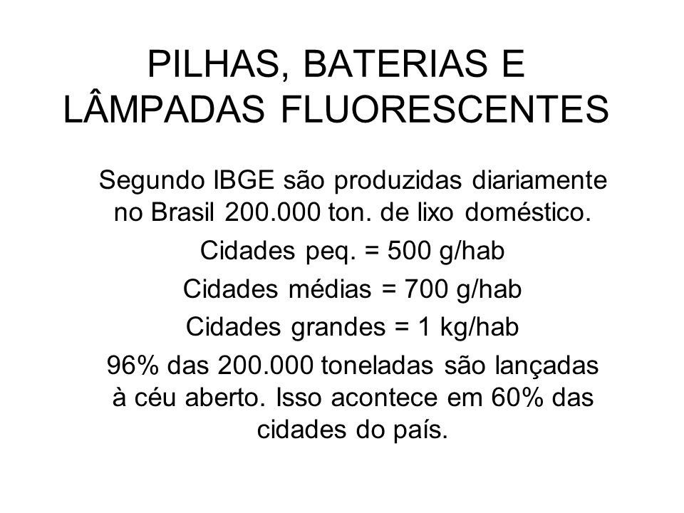 PILHAS, BATERIAS E LÂMPADAS FLUORESCENTES Segundo IBGE são produzidas diariamente no Brasil 200.000 ton. de lixo doméstico. Cidades peq. = 500 g/hab C