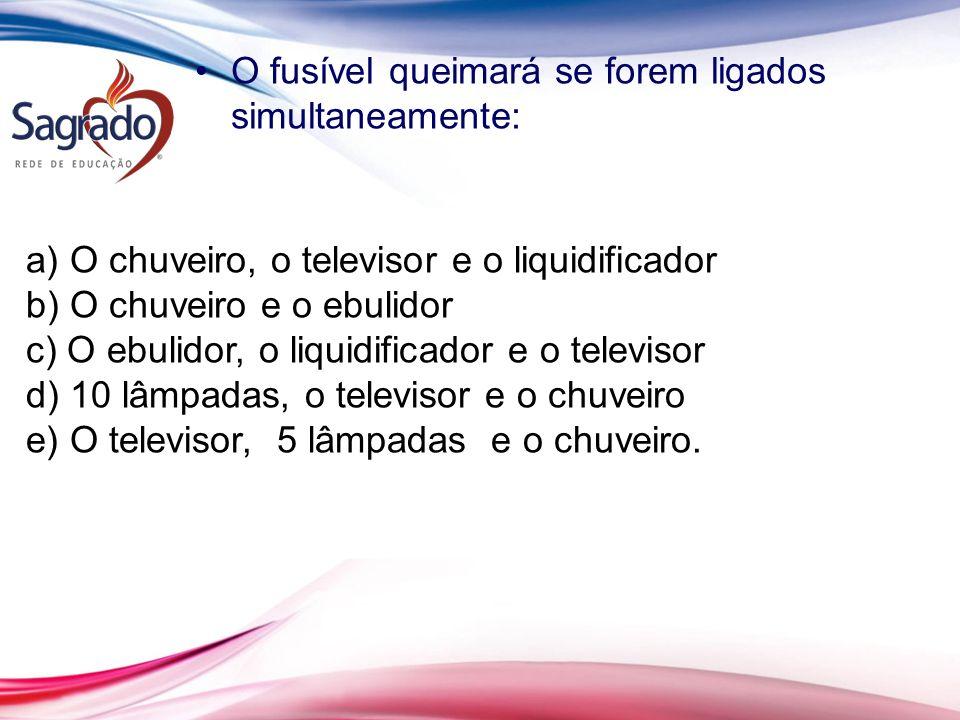 O fusível queimará se forem ligados simultaneamente: a) O chuveiro, o televisor e o liquidificador b) O chuveiro e o ebulidor c) O ebulidor, o liquidi
