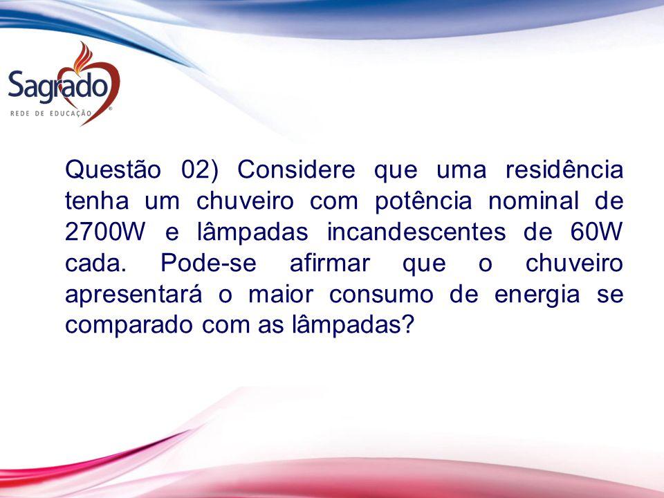 Questão 02) Considere que uma residência tenha um chuveiro com potência nominal de 2700W e lâmpadas incandescentes de 60W cada. Pode-se afirmar que o