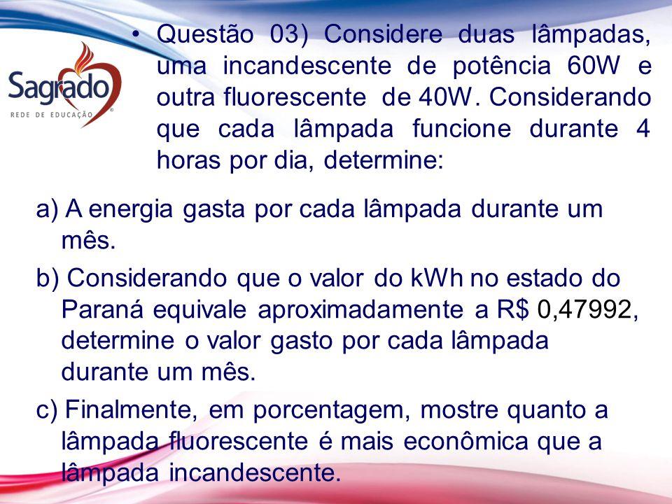 Questão 03) Considere duas lâmpadas, uma incandescente de potência 60W e outra fluorescente de 40W. Considerando que cada lâmpada funcione durante 4 h