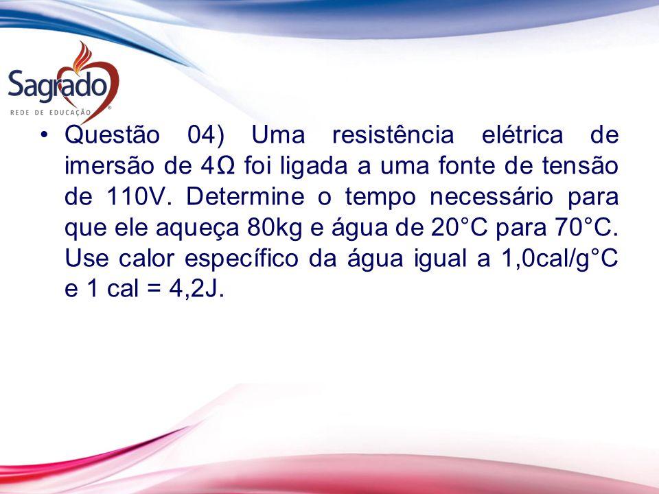 Questão 04) Uma resistência elétrica de imersão de 4 foi ligada a uma fonte de tensão de 110V. Determine o tempo necessário para que ele aqueça 80kg e