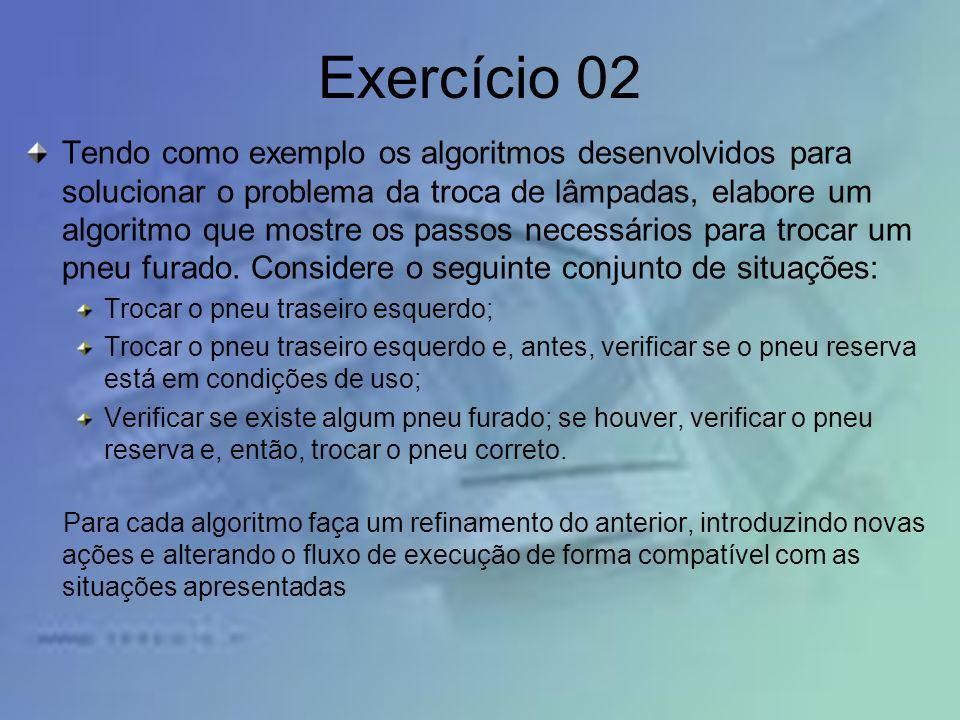 Exercício 02 Tendo como exemplo os algoritmos desenvolvidos para solucionar o problema da troca de lâmpadas, elabore um algoritmo que mostre os passos