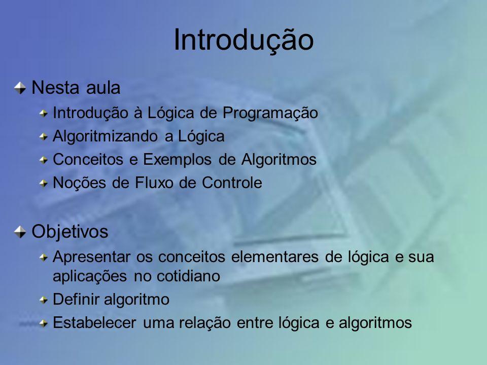 Nesta aula Introdução à Lógica de Programação Algoritmizando a Lógica Conceitos e Exemplos de Algoritmos Noções de Fluxo de Controle Objetivos Apresentar os conceitos elementares de lógica e sua aplicações no cotidiano Definir algoritmo Estabelecer uma relação entre lógica e algoritmos