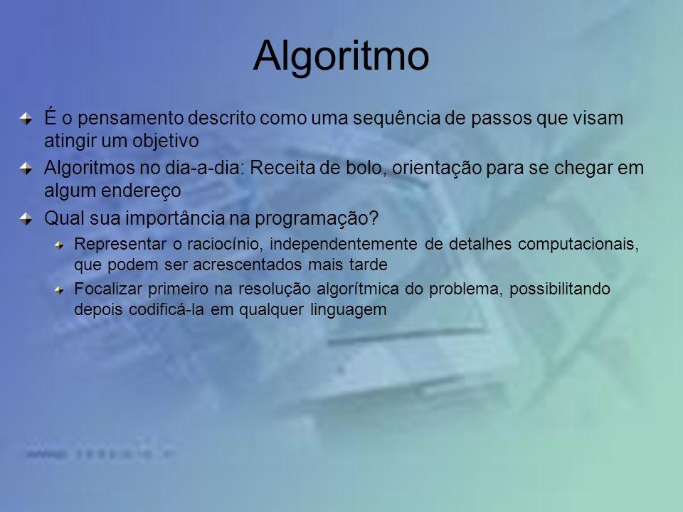 Algoritmo É o pensamento descrito como uma sequência de passos que visam atingir um objetivo Algoritmos no dia-a-dia: Receita de bolo, orientação para se chegar em algum endereço Qual sua importância na programação.