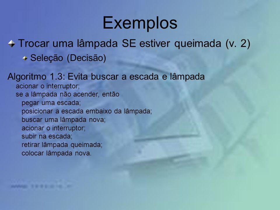 Exemplos Trocar uma lâmpada SE estiver queimada (v. 2) Seleção (Decisão) Algoritmo 1.3: Evita buscar a escada e lâmpada acionar o interruptor; se a lâ