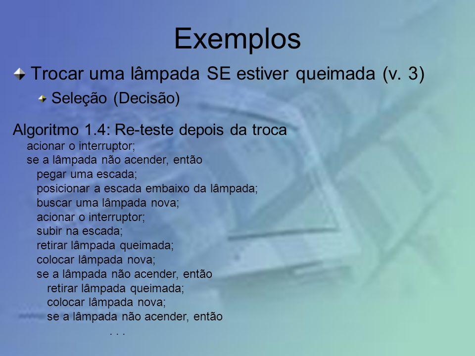 Exemplos Trocar uma lâmpada SE estiver queimada (v. 3) Seleção (Decisão) Algoritmo 1.4: Re-teste depois da troca acionar o interruptor; se a lâmpada n