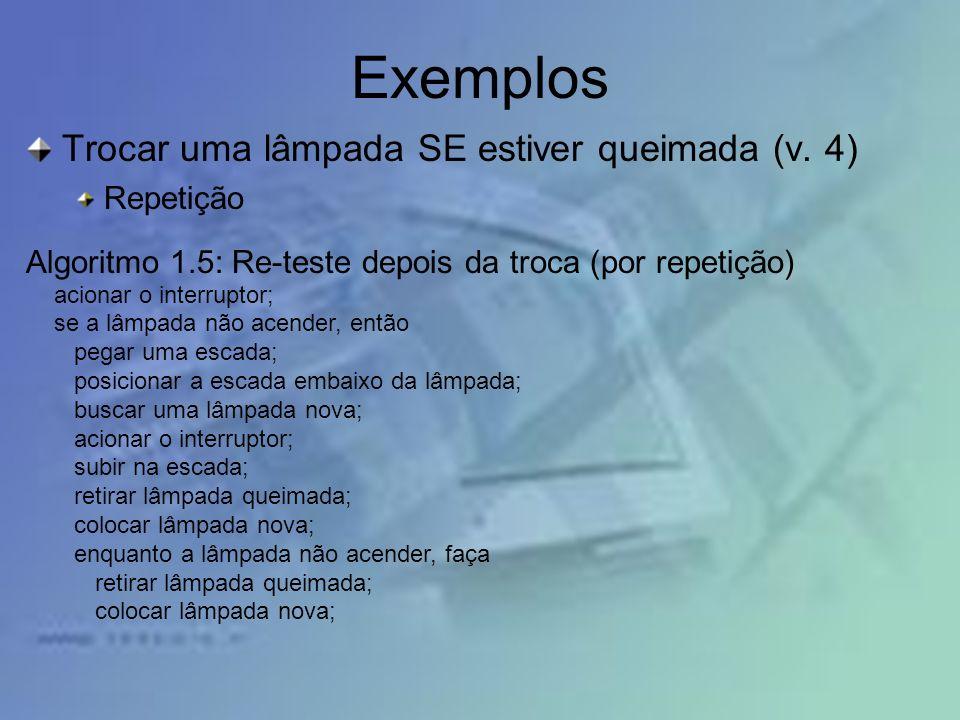 Exemplos Trocar uma lâmpada SE estiver queimada (v. 4) Repetição Algoritmo 1.5: Re-teste depois da troca (por repetição) acionar o interruptor; se a l
