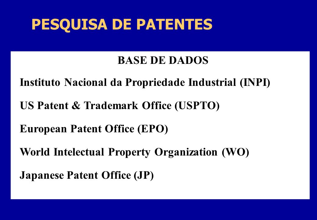 PESQUISA DE PATENTES BASE DE DADOS Instituto Nacional da Propriedade Industrial (INPI) US Patent & Trademark Office (USPTO) European Patent Office (EPO) World Intelectual Property Organization (WO) Japanese Patent Office (JP)