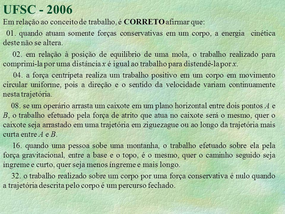 UFSC - 2006 Em relação ao conceito de trabalho, é CORRETO afirmar que: 01. quando atuam somente forças conservativas em um corpo, a energia cinética d