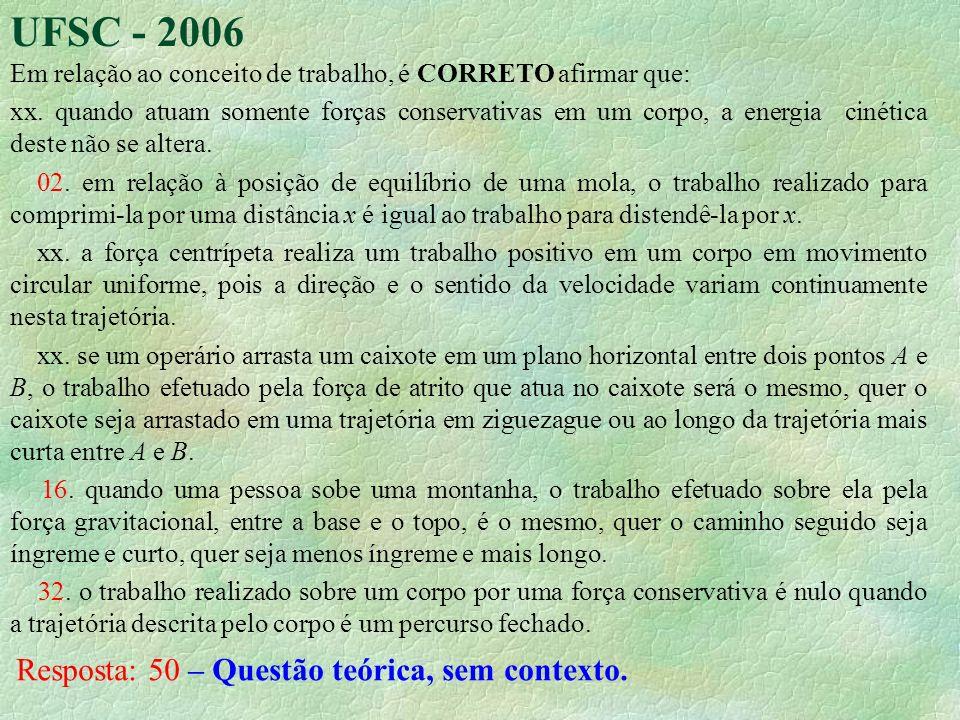 UFSC - 2006 Em relação ao conceito de trabalho, é CORRETO afirmar que: xx. quando atuam somente forças conservativas em um corpo, a energia cinética d