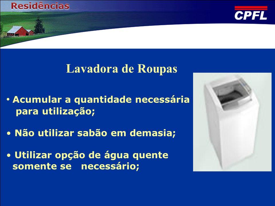 Lavadora de Roupas Acumular a quantidade necessária para utilização; Não utilizar sabão em demasia; Utilizar opção de água quente somente se necessári