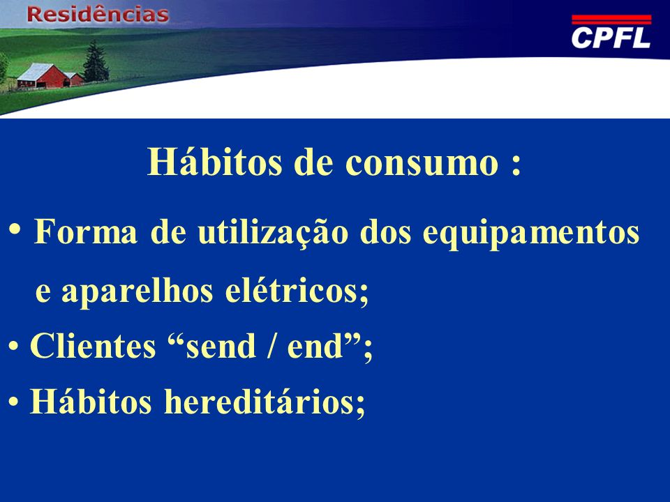 Hábitos de consumo : Forma de utilização dos equipamentos e aparelhos elétricos; Clientes send / end; Hábitos hereditários;