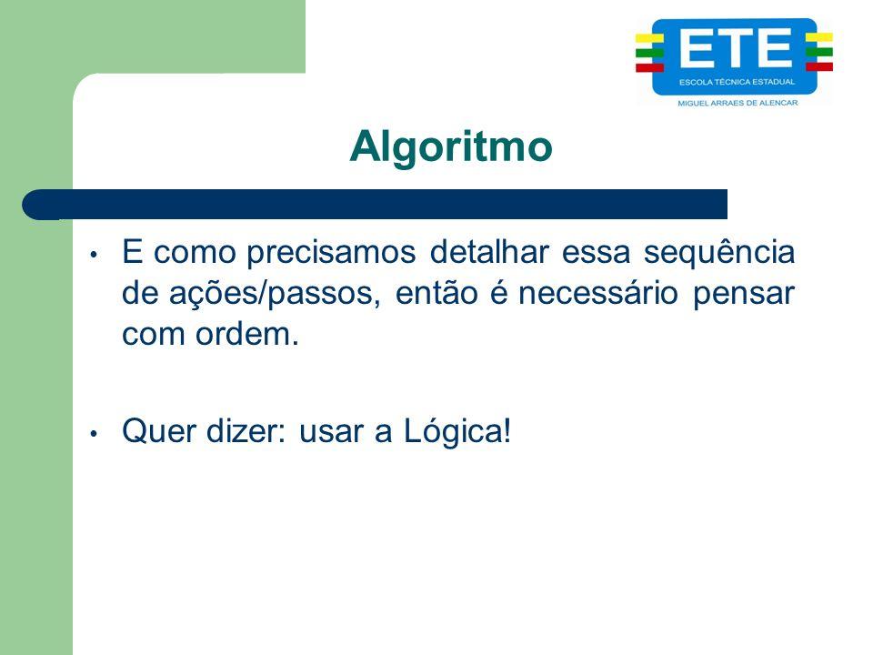 Algoritmo E como precisamos detalhar essa sequência de ações/passos, então é necessário pensar com ordem. Quer dizer: usar a Lógica!