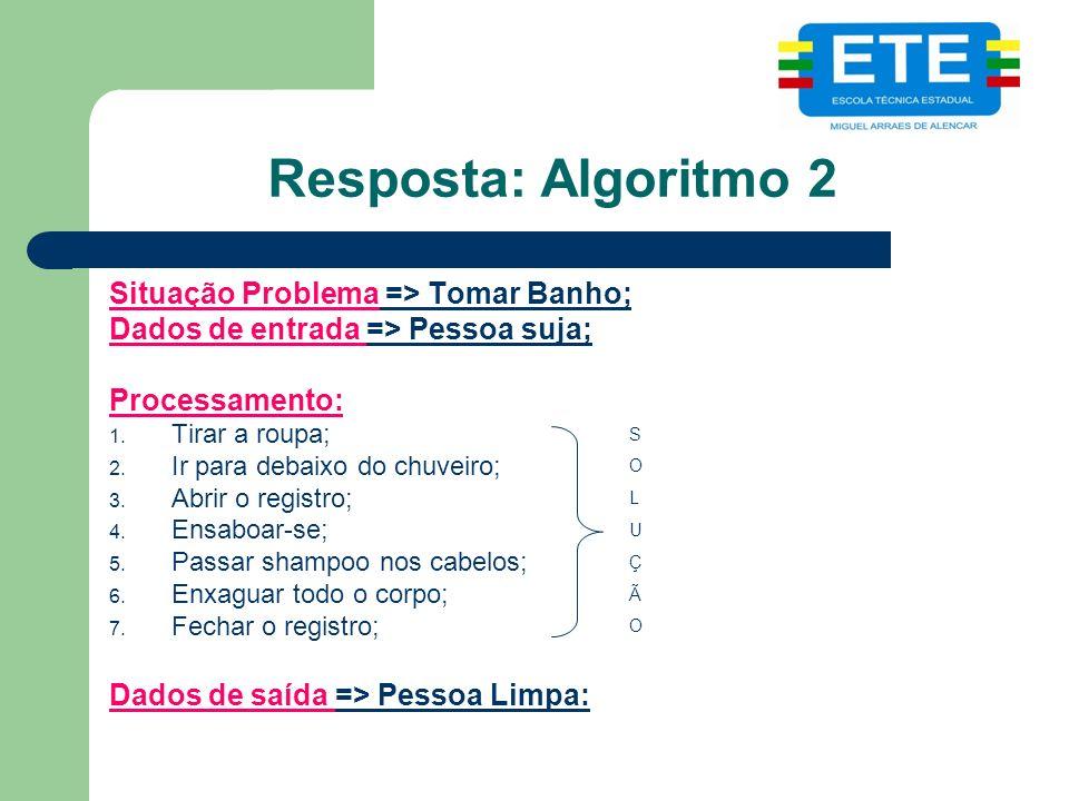 Resposta: Algoritmo 2 Situação Problema => Tomar Banho; Dados de entrada => Pessoa suja; Processamento: 1. Tirar a roupa; 2. Ir para debaixo do chuvei