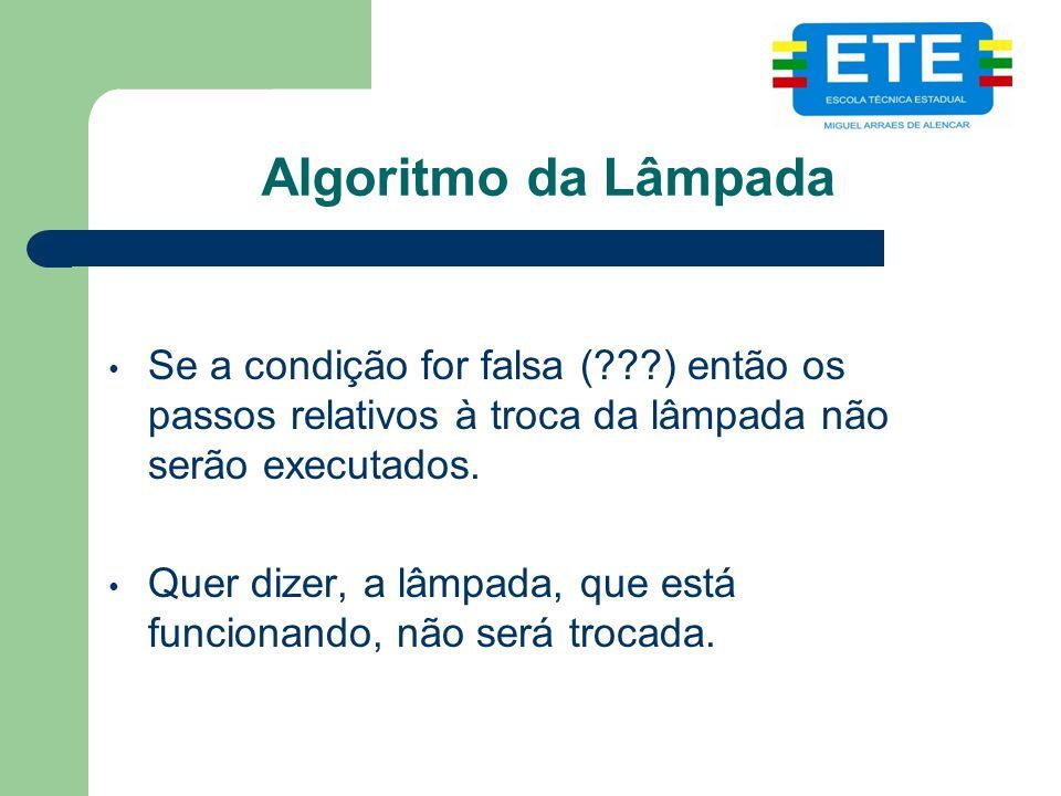 Algoritmo da Lâmpada Se a condição for falsa (???) então os passos relativos à troca da lâmpada não serão executados. Quer dizer, a lâmpada, que está