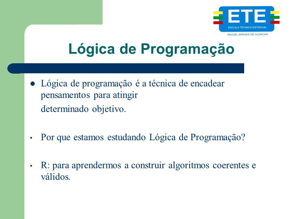 Lógica de Programação Lógica de programação é a técnica de encadear pensamentos para atingir determinado objetivo. Por que estamos estudando Lógica de