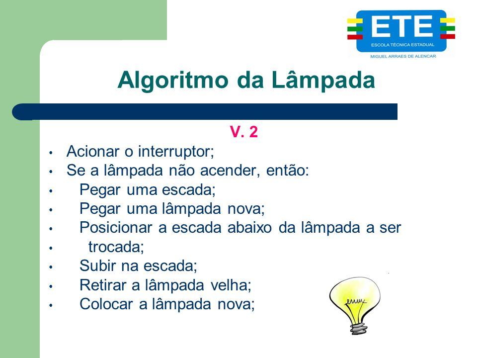 Algoritmo da Lâmpada V. 2 Acionar o interruptor; Se a lâmpada não acender, então: Pegar uma escada; Pegar uma lâmpada nova; Posicionar a escada abaixo