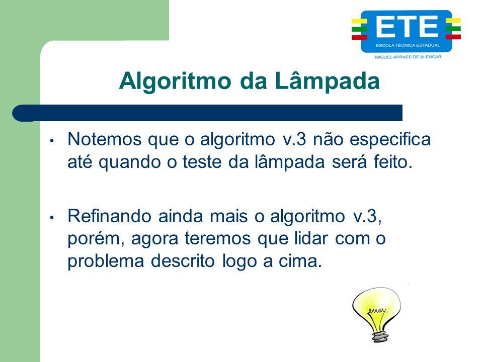 Algoritmo da Lâmpada Notemos que o algoritmo v.3 não especifica até quando o teste da lâmpada será feito. Refinando ainda mais o algoritmo v.3, porém,