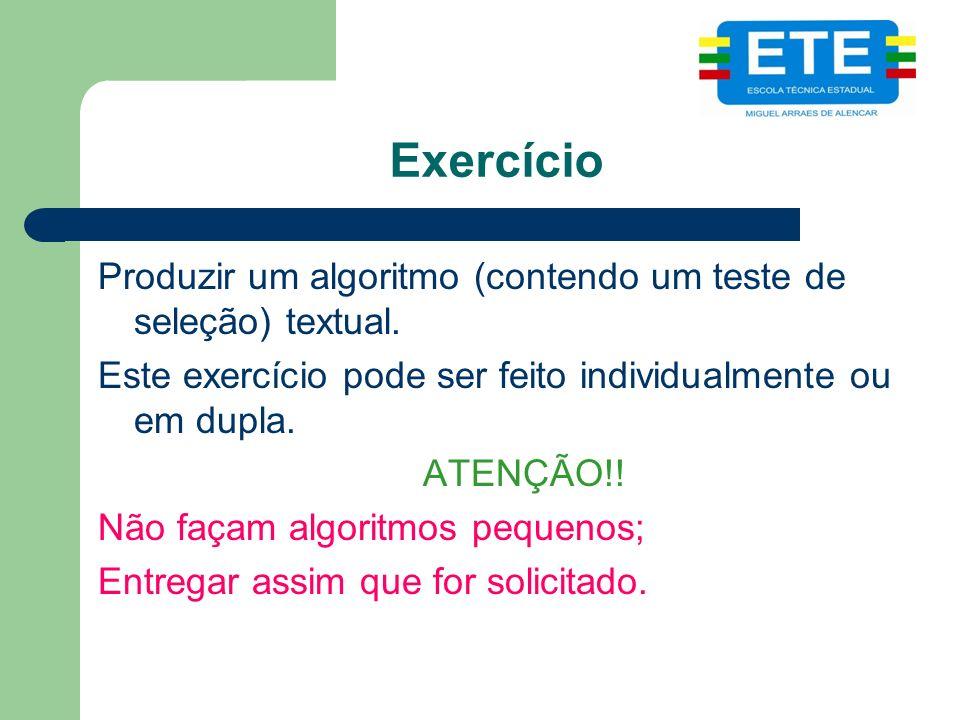 Exercício Produzir um algoritmo (contendo um teste de seleção) textual. Este exercício pode ser feito individualmente ou em dupla. ATENÇÃO!! Não façam