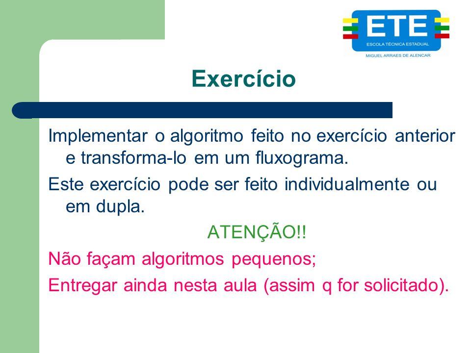 Exercício Implementar o algoritmo feito no exercício anterior e transforma-lo em um fluxograma. Este exercício pode ser feito individualmente ou em du