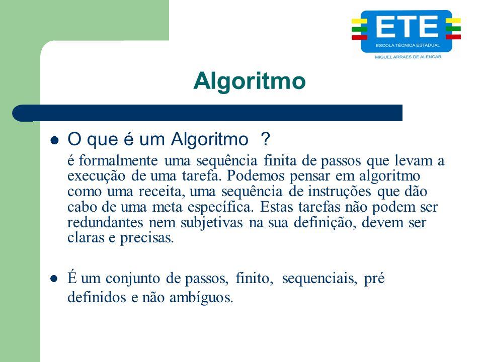 Algoritmo O que é um Algoritmo ? é formalmente uma sequência finita de passos que levam a execução de uma tarefa. Podemos pensar em algoritmo como uma