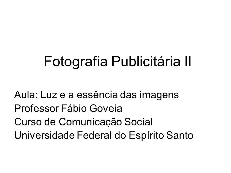 Fotografia Publicitária II Aula: Luz e a essência das imagens Professor Fábio Goveia Curso de Comunicação Social Universidade Federal do Espírito Sant