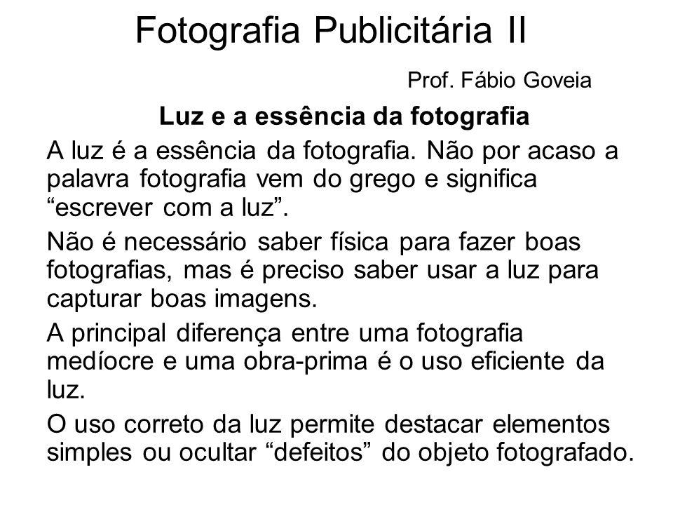 Fotografia Publicitária II Prof. Fábio Goveia Luz e a essência da fotografia A luz é a essência da fotografia. Não por acaso a palavra fotografia vem