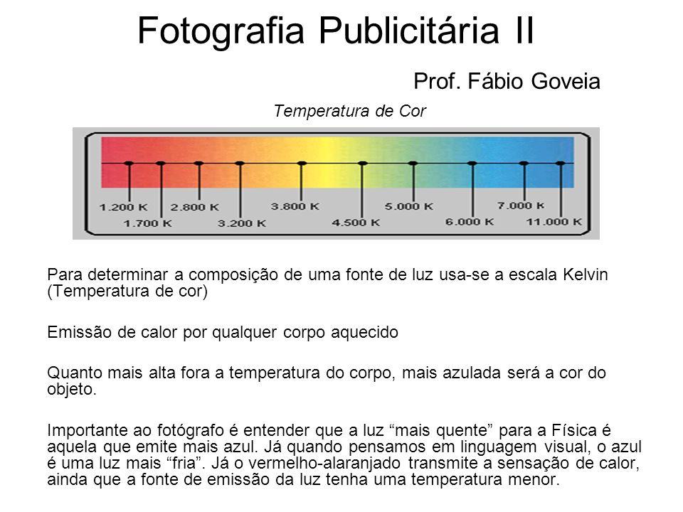 Fotografia Publicitária II Prof. Fábio Goveia Temperatura de Cor Para determinar a composição de uma fonte de luz usa-se a escala Kelvin (Temperatura