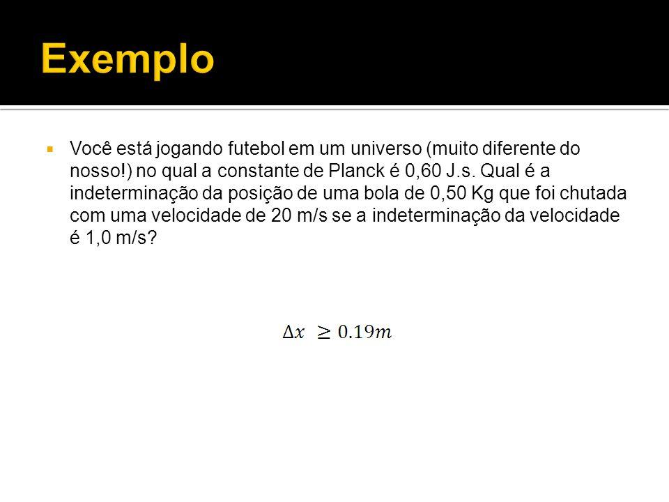 Você está jogando futebol em um universo (muito diferente do nosso!) no qual a constante de Planck é 0,60 J.s. Qual é a indeterminação da posição de u