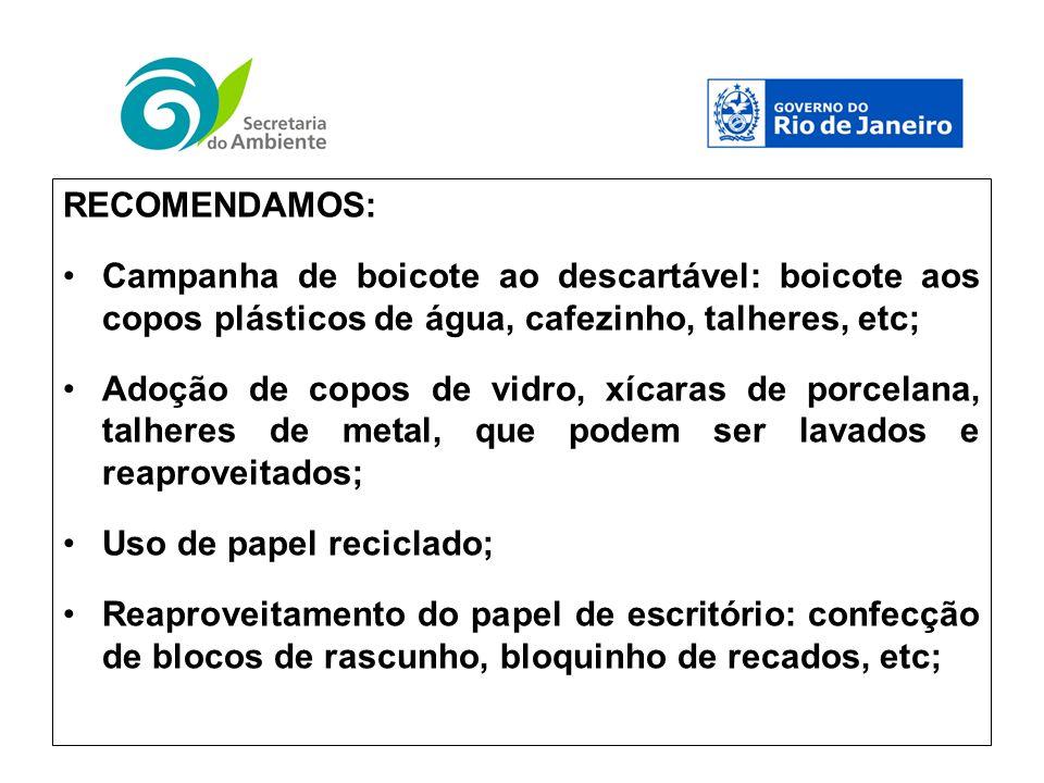 RECOMENDAMOS: Campanha de boicote ao descartável: boicote aos copos plásticos de água, cafezinho, talheres, etc; Adoção de copos de vidro, xícaras de porcelana, talheres de metal, que podem ser lavados e reaproveitados; Uso de papel reciclado; Reaproveitamento do papel de escritório: confecção de blocos de rascunho, bloquinho de recados, etc;