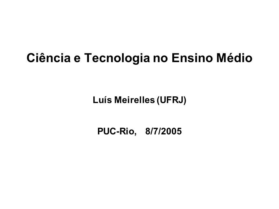 Ciência e Tecnologia no Ensino Médio Luís Meirelles (UFRJ) PUC-Rio, 8/7/2005