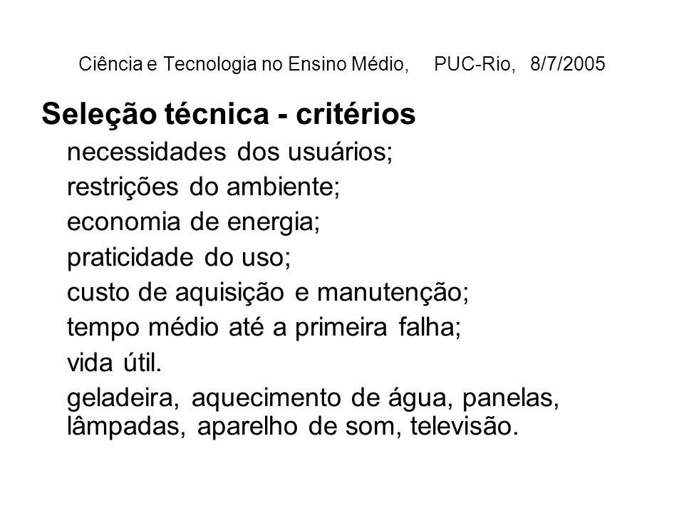 Ciência e Tecnologia no Ensino Médio, PUC-Rio, 8/7/2005 Seleção técnica - critérios necessidades dos usuários; restrições do ambiente; economia de energia; praticidade do uso; custo de aquisição e manutenção; tempo médio até a primeira falha; vida útil.