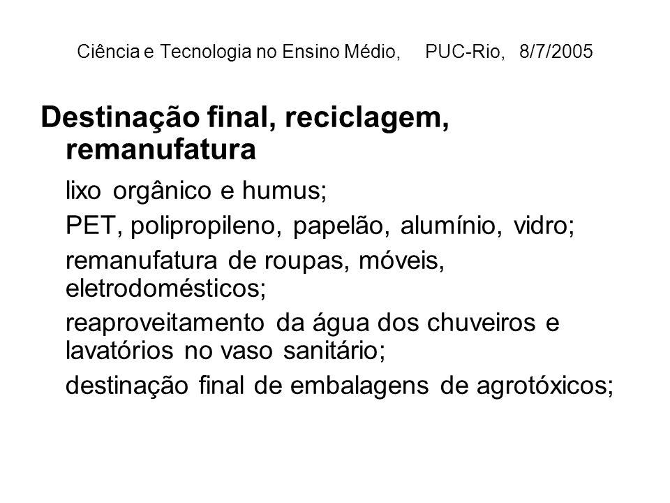 Ciência e Tecnologia no Ensino Médio, PUC-Rio, 8/7/2005 Destinação final, reciclagem, remanufatura lixo orgânico e humus; PET, polipropileno, papelão, alumínio, vidro; remanufatura de roupas, móveis, eletrodomésticos; reaproveitamento da água dos chuveiros e lavatórios no vaso sanitário; destinação final de embalagens de agrotóxicos;