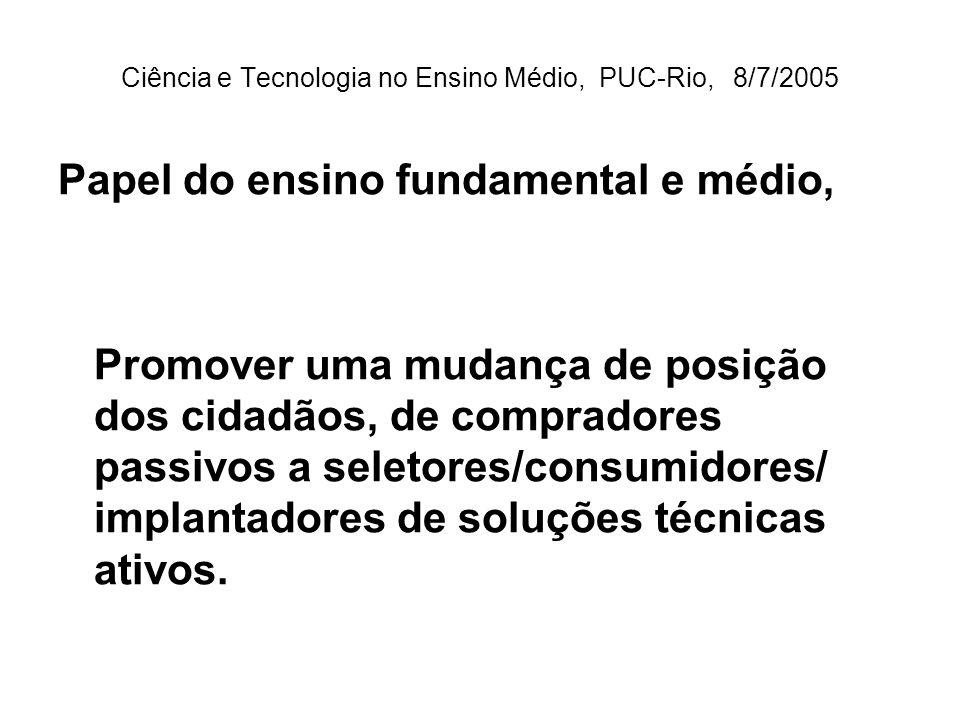 Ciência e Tecnologia no Ensino Médio, PUC-Rio, 8/7/2005 Papel do ensino fundamental e médio, Promover uma mudança de posição dos cidadãos, de compradores passivos a seletores/consumidores/ implantadores de soluções técnicas ativos.