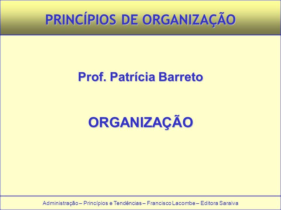 Administração – Princípios e Tendências – Francisco Lacombe – Editora Saraiva PRINCÍPIOS DE ORGANIZAÇÃO Prof. Patrícia Barreto ORGANIZAÇÃO