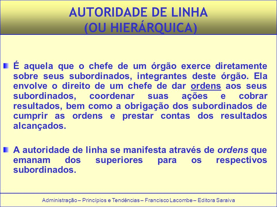Administração – Princípios e Tendências – Francisco Lacombe – Editora Saraiva AUTORIDADE DE LINHA (OU HIERÁRQUICA) É aquela que o chefe de um órgão ex