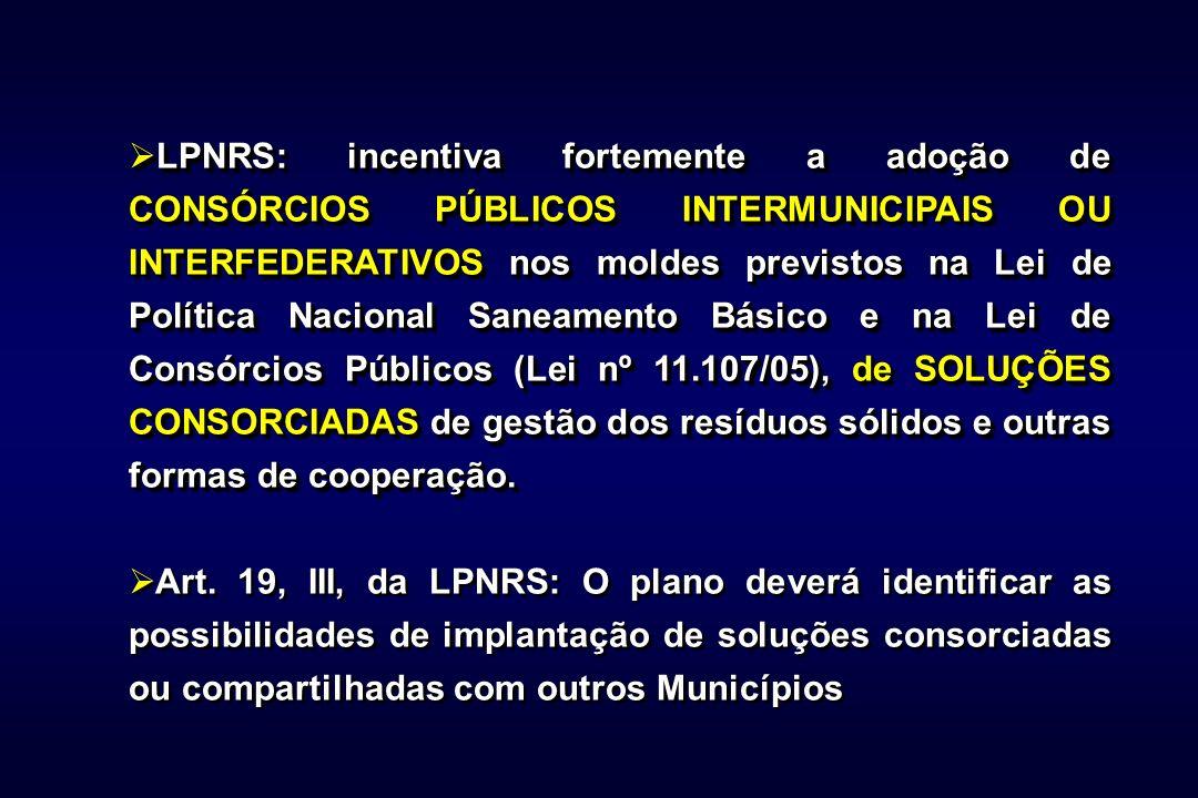 LPNRS: incentiva fortemente a adoção de CONSÓRCIOS PÚBLICOS INTERMUNICIPAIS OU INTERFEDERATIVOSnos moldes previstos na Lei de Política Nacional Saneamento Básico e na Lei de Consórcios Públicos (Lei nº 11.107/05),de SOLUÇÕES CONSORCIADAS de gestão dos resíduos sólidos e outras formas de cooperação.