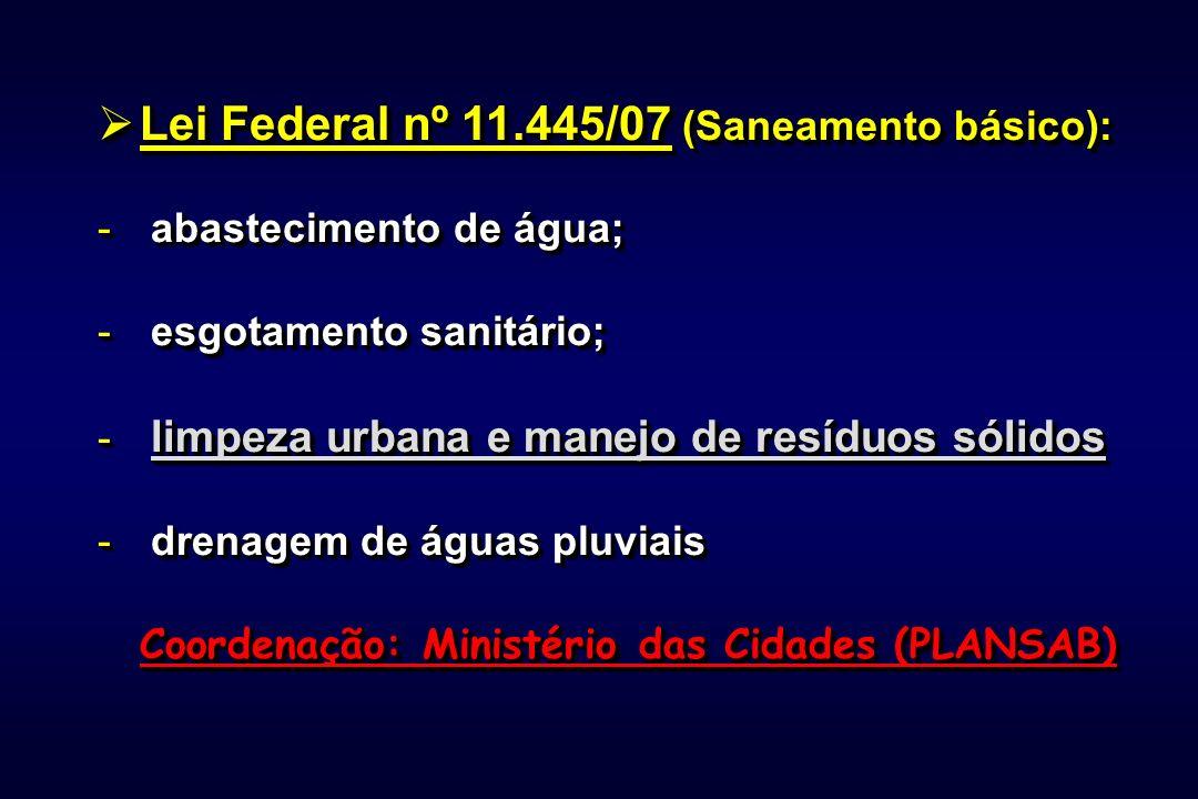 Lei Federal nº 11.445/07 (Saneamento básico): Lei Federal nº 11.445/07 (Saneamento básico): - abastecimento de água; - esgotamento sanitário; - limpeza urbana e manejo de resíduos sólidos - drenagem de águas pluviais Coordenação: Ministério das Cidades (PLANSAB) Lei Federal nº 11.445/07 (Saneamento básico): Lei Federal nº 11.445/07 (Saneamento básico): - abastecimento de água; - esgotamento sanitário; - limpeza urbana e manejo de resíduos sólidos - drenagem de águas pluviais Coordenação: Ministério das Cidades (PLANSAB)