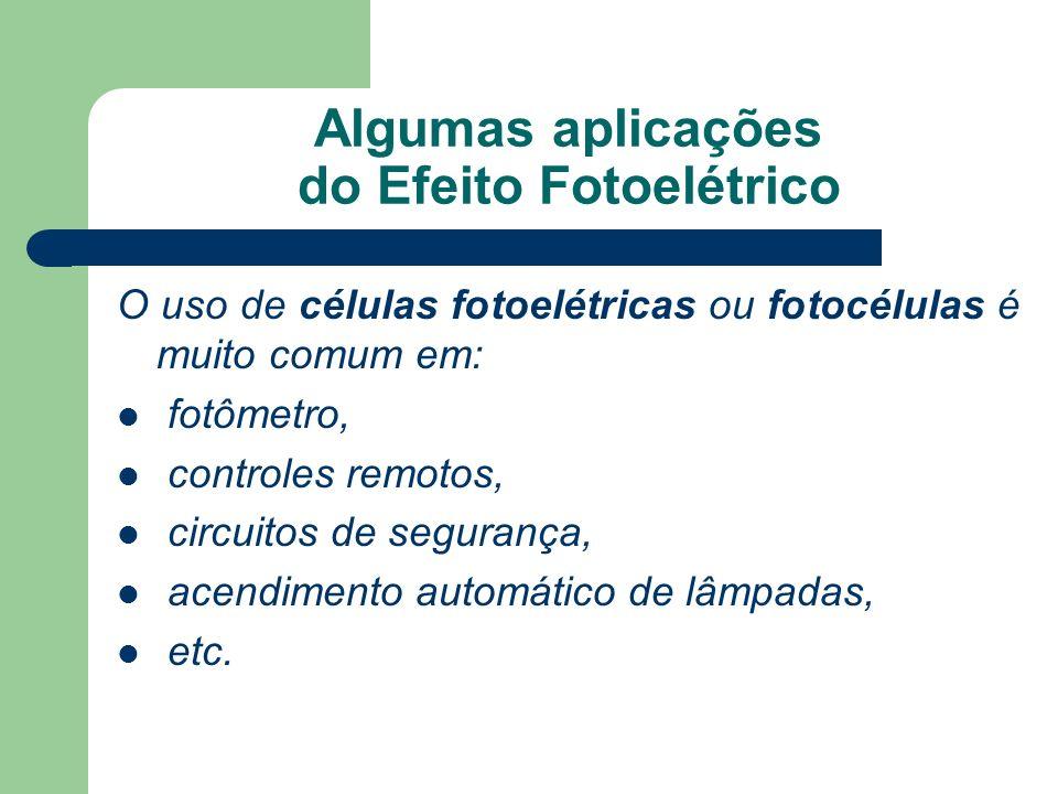 Algumas aplicações do Efeito Fotoelétrico O uso de células fotoelétricas ou fotocélulas é muito comum em: fotômetro, controles remotos, circuitos de segurança, acendimento automático de lâmpadas, etc.