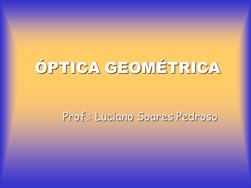 ÓPTICA GEOMÉTRICA Prof.: Luciano Soares Pedroso