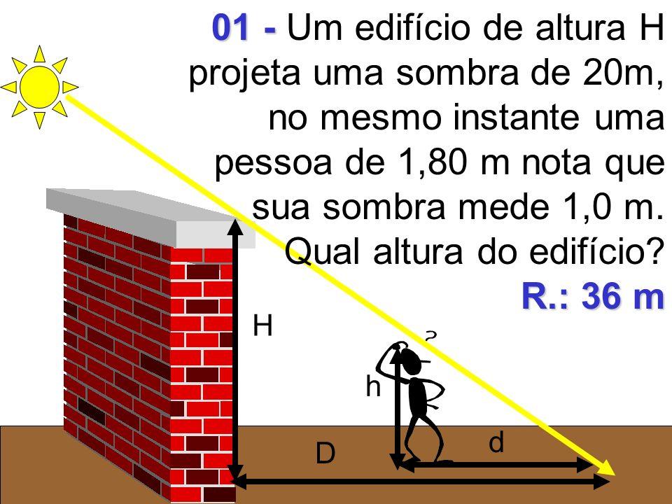 H D h d 01 - 01 - Um edifício de altura H projeta uma sombra de 20m, no mesmo instante uma pessoa de 1,80 m nota que sua sombra mede 1,0 m. Qual altur